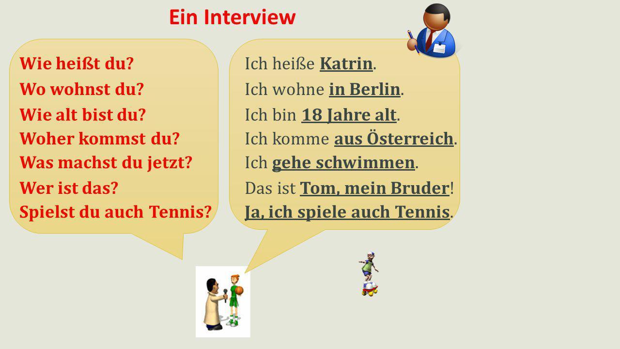 Ein Interview Ich heiße Katrin.Wie heißt du? Ich wohne in Berlin.Wo wohnst du? Ich bin 18 Jahre alt.Wie alt bist du? Ich komme aus Österreich.Woher ko