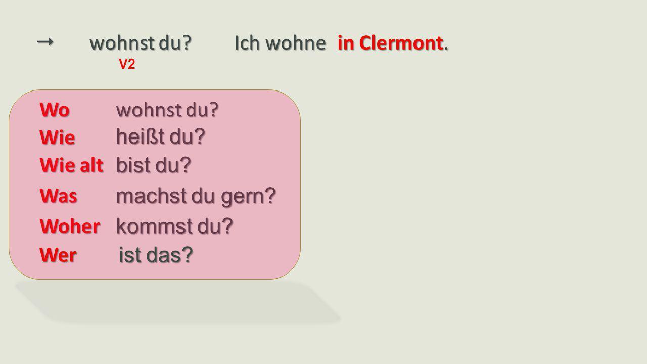  wohnst du? V2 wohnst du? Ich wohne in Clermont. heißt du? bist du? machst du gern? kommst du? Wo Wie Wie alt Was Woher ist das? Wer