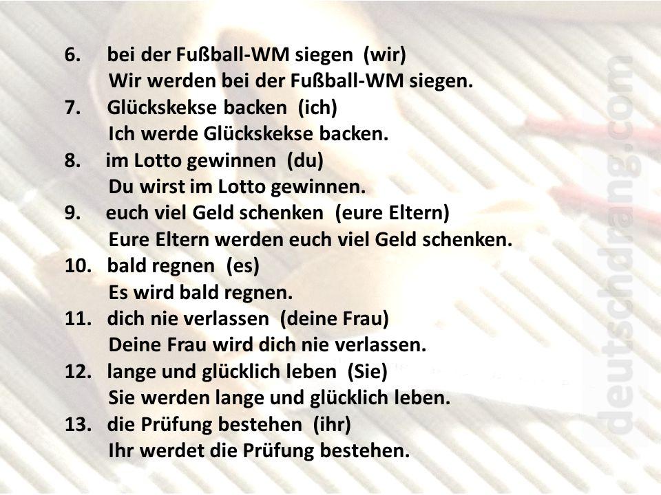 6.bei der Fußball-WM siegen (wir) Wir werden bei der Fußball-WM siegen.