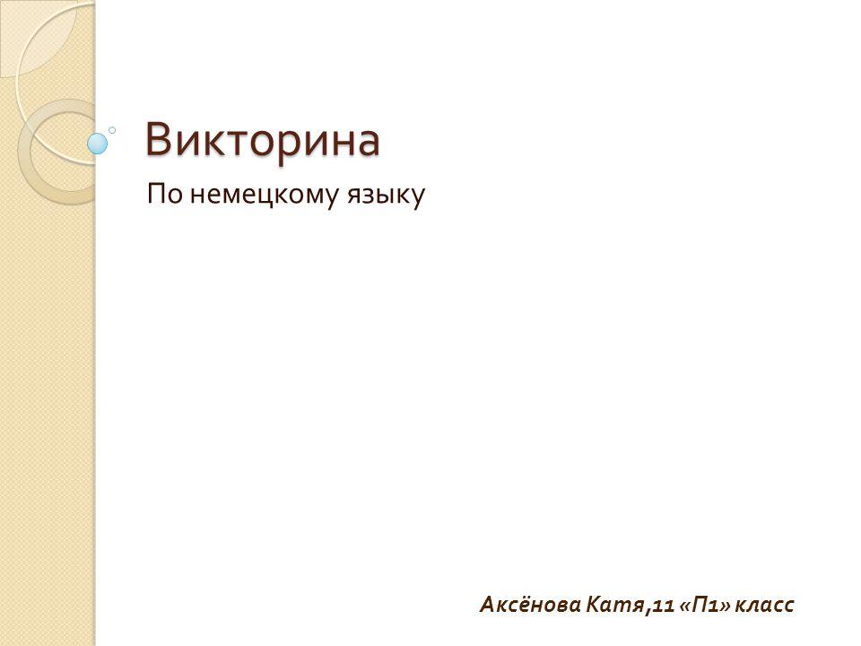 Викторина По немецкому языку Аксёнова Катя,11 « П 1» класс