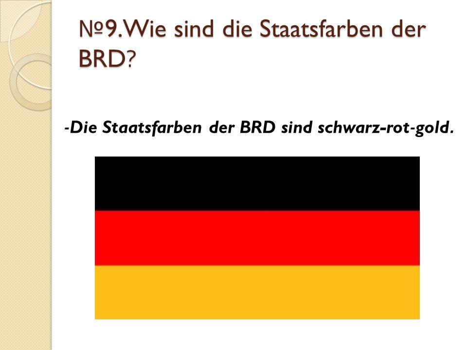 № 9.Wie sind die Staatsfarben der BRD? -Die Staatsfarben der BRD sind schwarz-rot-gold.