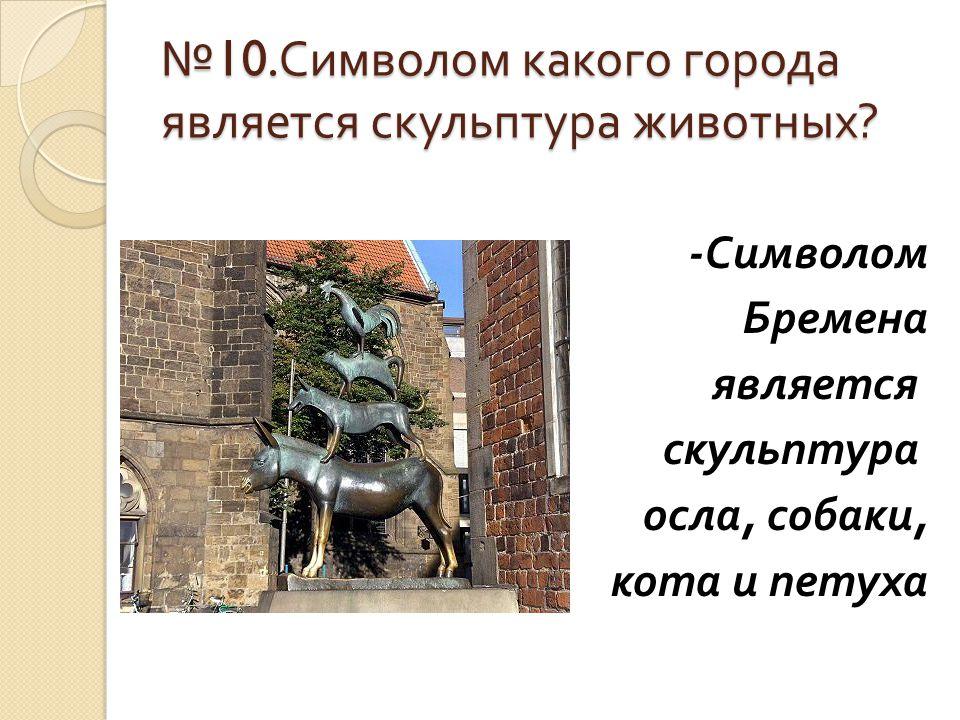 № 10. Символом какого города является скульптура животных ? - Символом Бремена является скульптура осла, собаки, кота и петуха