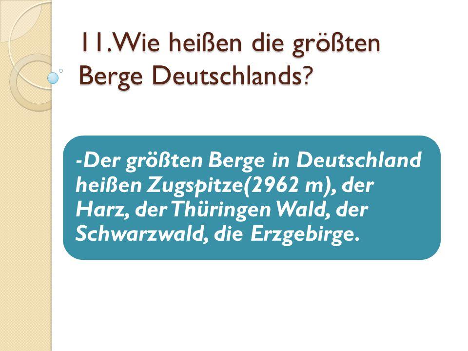 11.Wie heißen die größten Berge Deutschlands? -Der größten Berge in Deutschland heißen Zugspitze(2962 m), der Harz, der Thüringen Wald, der Schwarzwal