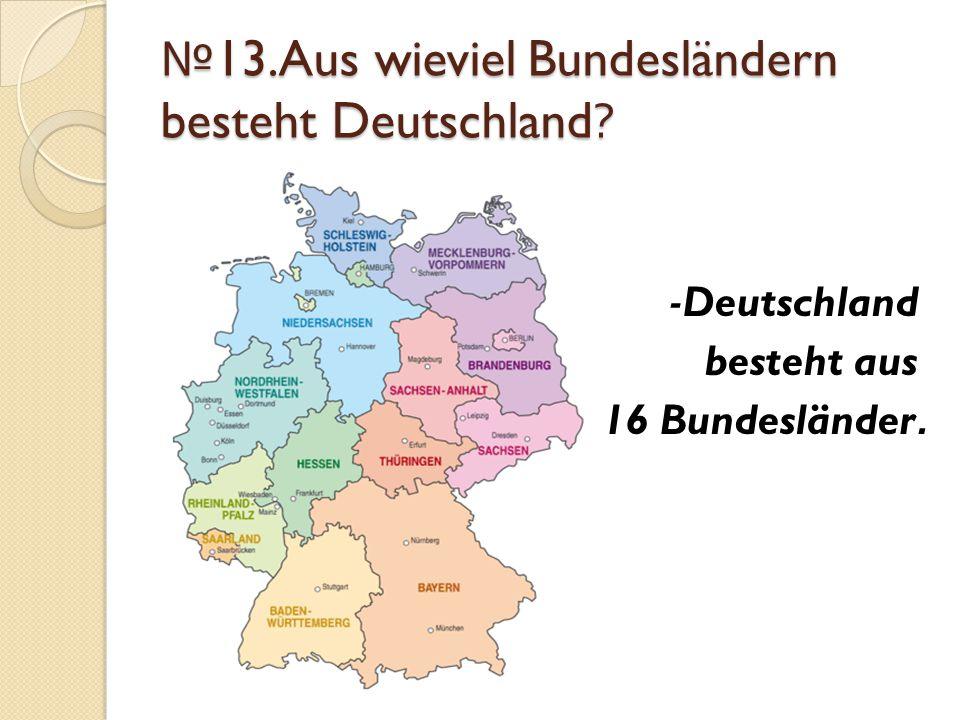 № 13.Aus wieviel Bundesländern besteht Deutschland? -Deutschland besteht aus 16 Bundesländer.