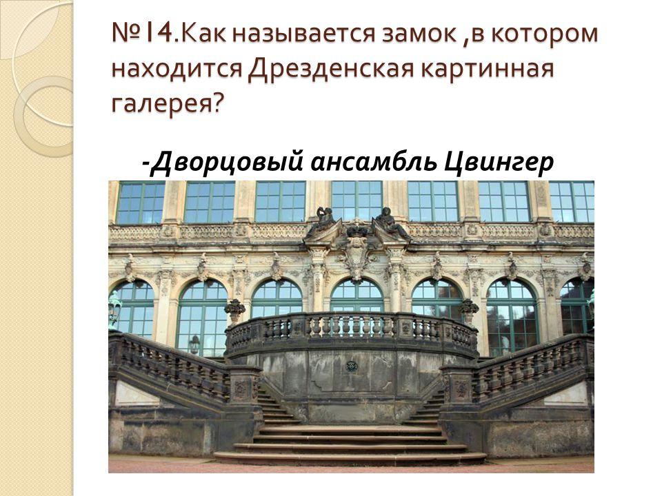 № 14. Как называется замок, в котором находится Дрезденская картинная галерея ? - Дворцовый ансамбль Цвингер