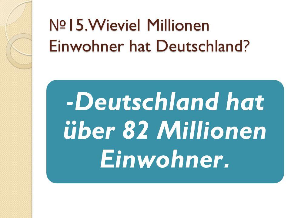 № 15.Wieviel Millionen Einwohner hat Deutschland? -Deutschland hat über 82 Millionen Einwohner.