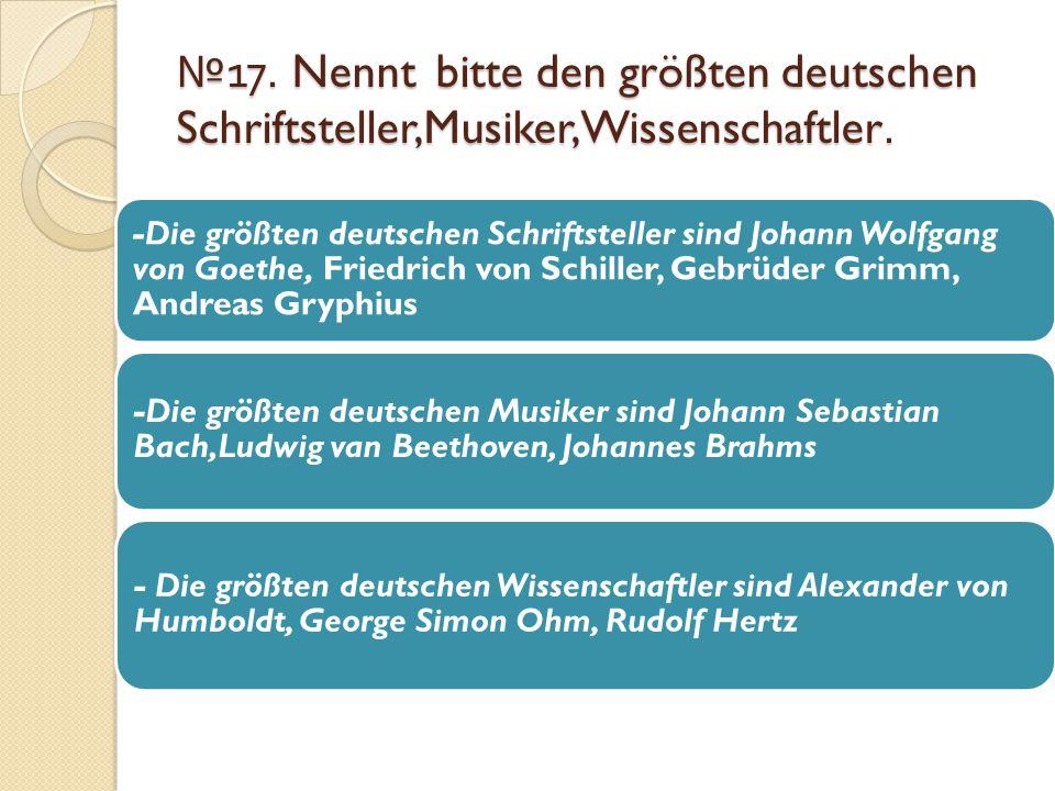 № 17. Nennt bitte den größten deutschen Schriftsteller,Musiker,Wissenschaftler. -Die größten deutschen Schriftsteller sind Johann Wolfgang von Goethe,