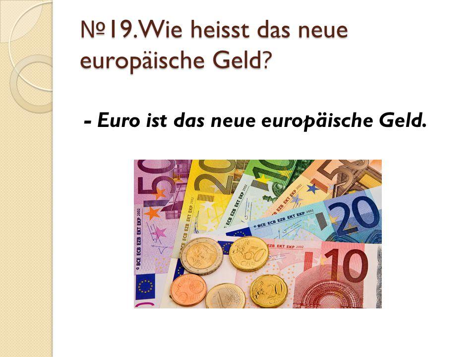 № 19.Wie heisst das neue europäische Geld? - Euro ist das neue europäische Geld.