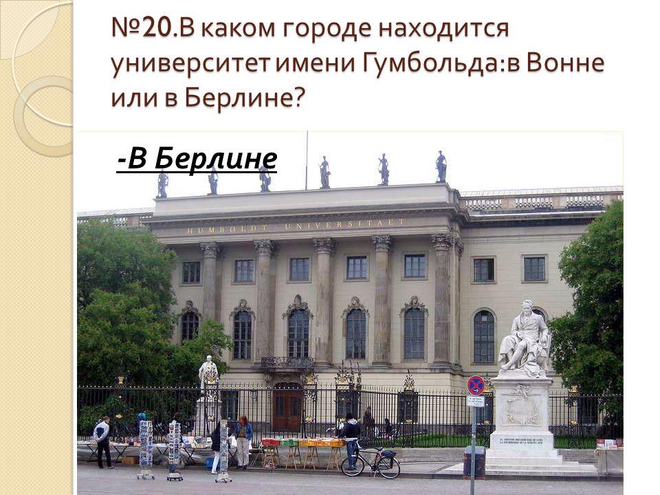 № 20. В каком городе находится университет имени Гумбольда : в Вонне или в Берлине ? - В Берлине