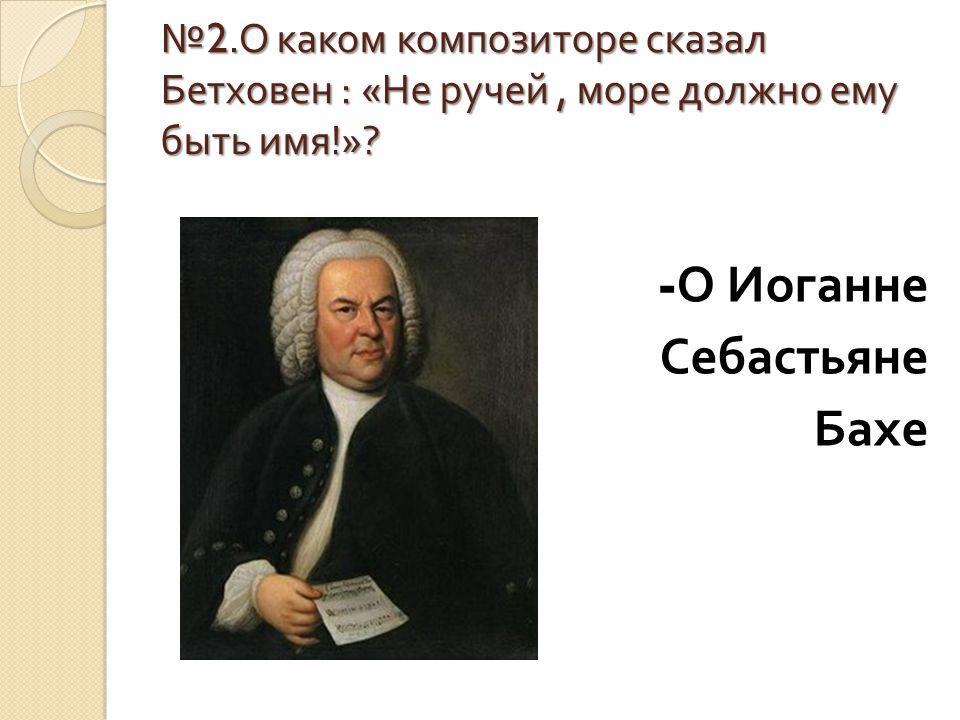 № 2. О каком композиторе сказал Бетховен : « Не ручей, море должно ему быть имя !»? - О Иоганне Себастьяне Бахе