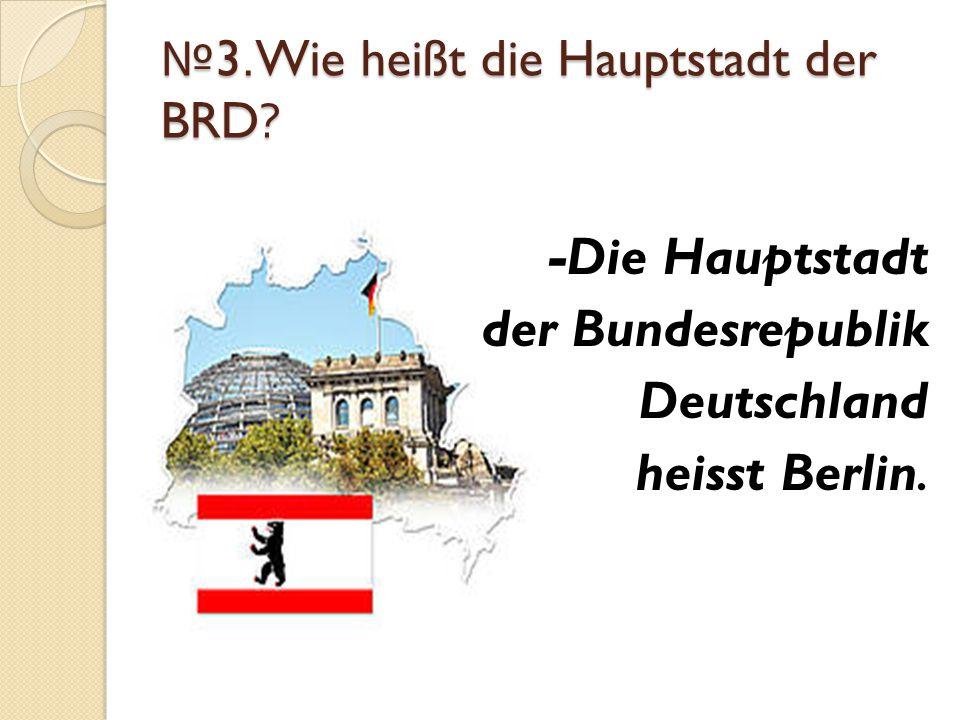 № 3.Wie heißt die Hauptstadt der BRD? -Die Hauptstadt der Bundesrepublik Deutschland heisst Berlin.