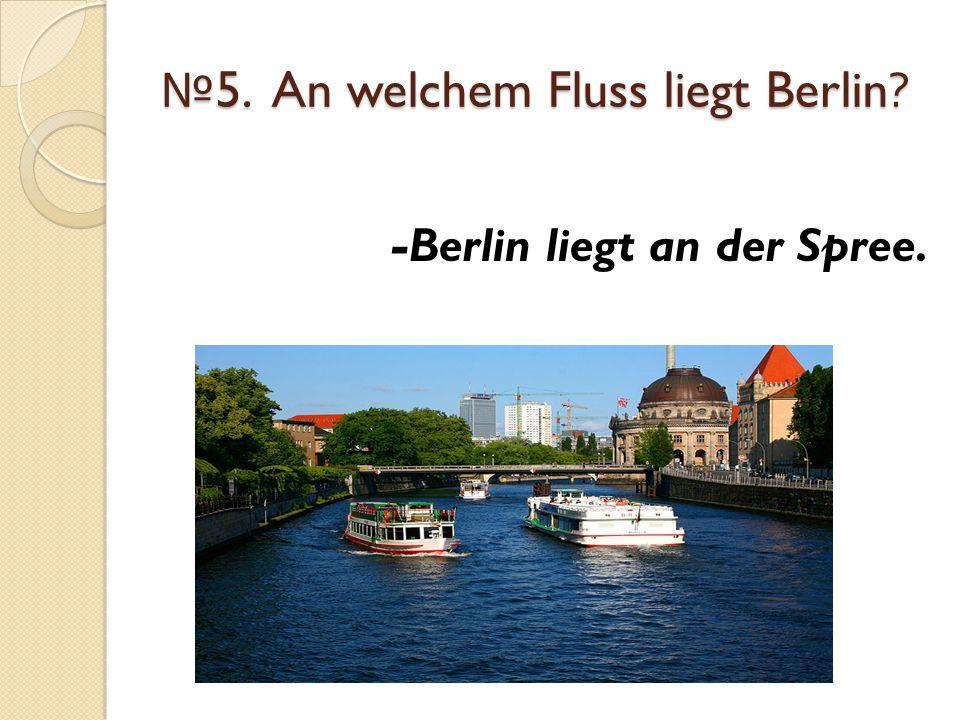 № 5. An welchem Fluss liegt Berlin? -Berlin liegt an der Spree.