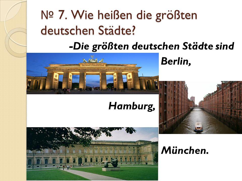 № 7. Wie heißen die größten deutschen Städte? -Die größten deutschen Städte sind Berlin, Hamburg, München.