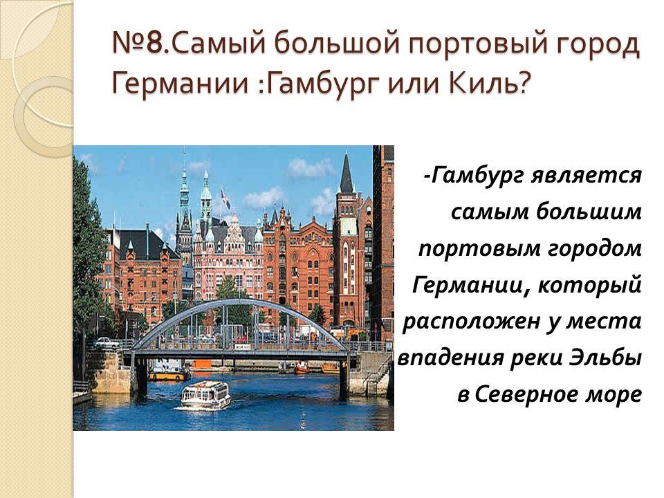 № 8. Самый большой портовый город Германии : Гамбург или Киль ? - Гамбург является самым большим портовым городом Германии, который расположен у места