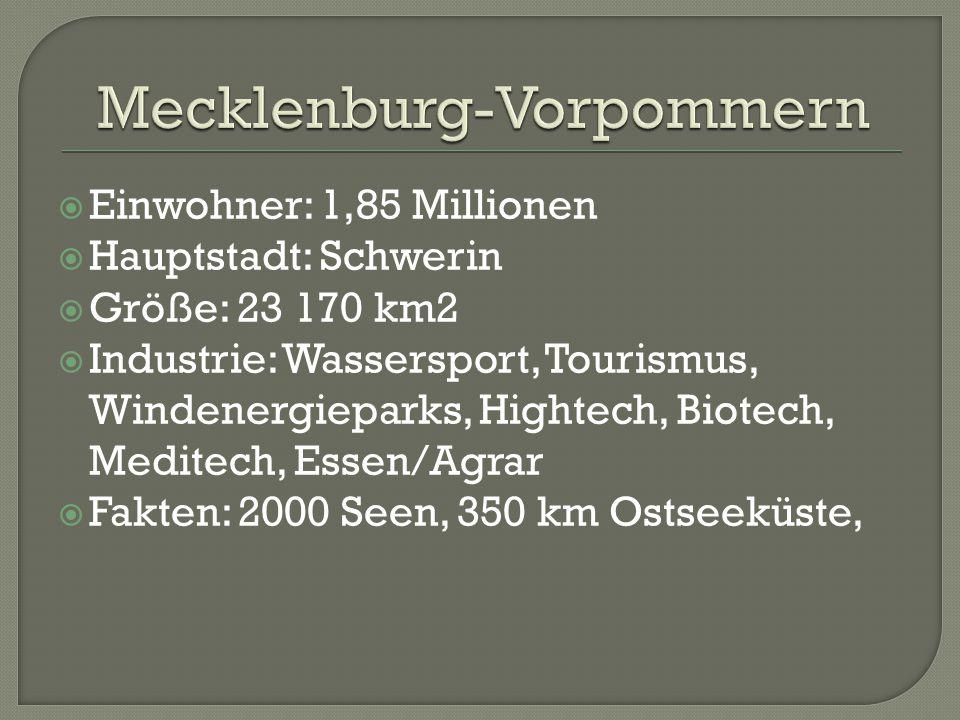  Einwohner: 1,85 Millionen  Hauptstadt: Schwerin  Größe: 23 170 km2  Industrie: Wassersport, Tourismus, Windenergieparks, Hightech, Biotech, Meditech, Essen/Agrar  Fakten: 2000 Seen, 350 km Ostseeküste,