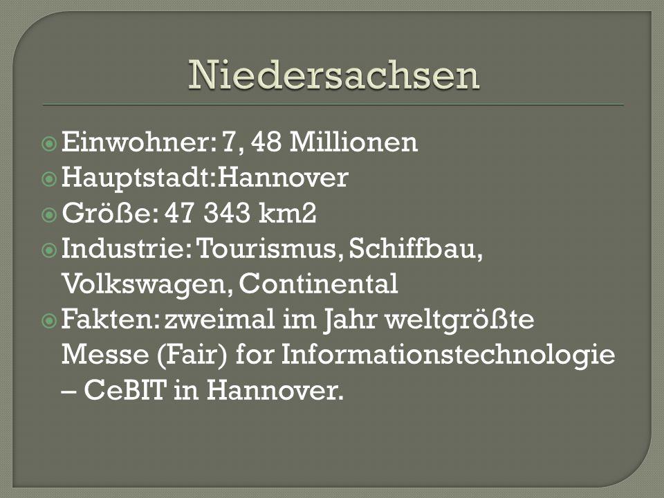  Einwohner: 7, 48 Millionen  Hauptstadt:Hannover  Größe: 47 343 km2  Industrie: Tourismus, Schiffbau, Volkswagen, Continental  Fakten: zweimal im Jahr weltgrößte Messe (Fair) for Informationstechnologie – CeBIT in Hannover.