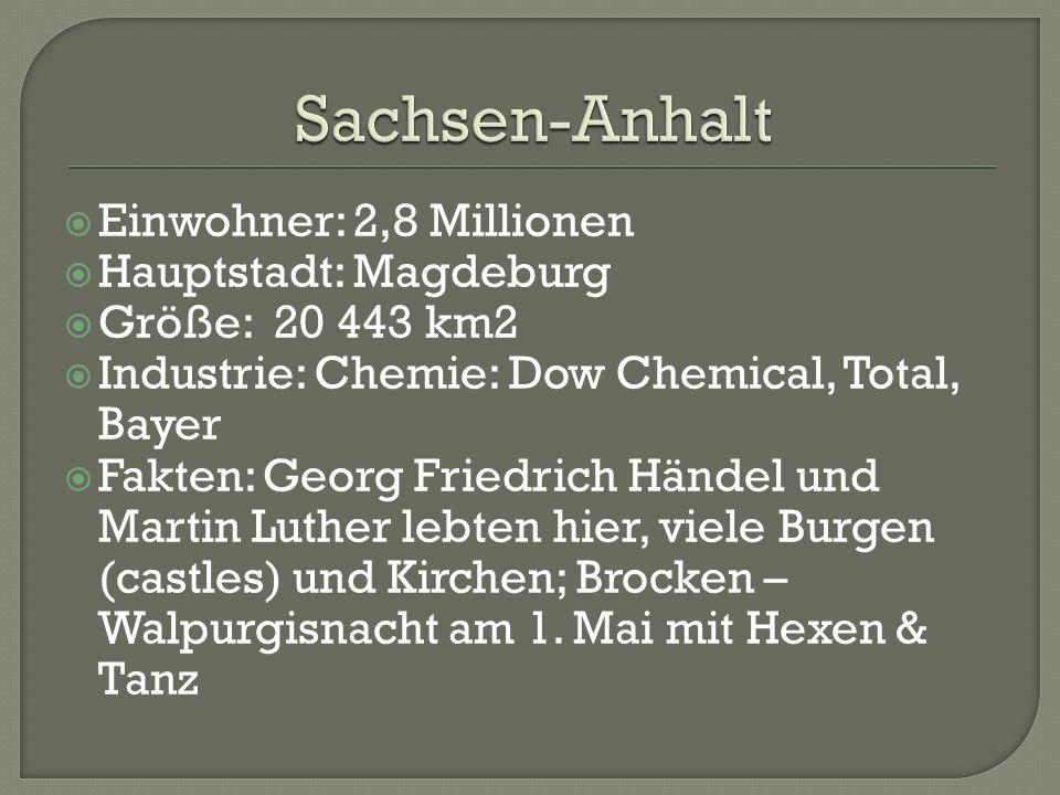 Einwohner: 2,8 Millionen  Hauptstadt: Magdeburg  Größe: 20 443 km2  Industrie: Chemie: Dow Chemical, Total, Bayer  Fakten: Georg Friedrich Händel und Martin Luther lebten hier, viele Burgen (castles) und Kirchen; Brocken – Walpurgisnacht am 1.