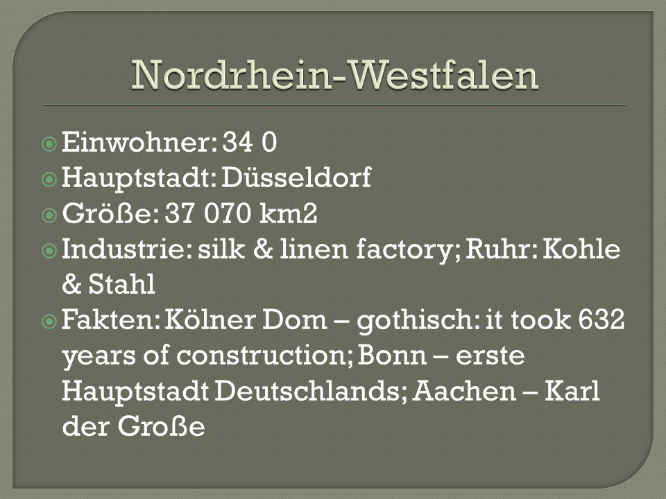  Einwohner: 34 0  Hauptstadt: Düsseldorf  Größe: 37 070 km2  Industrie: silk & linen factory; Ruhr: Kohle & Stahl  Fakten: Kölner Dom – gothisch: it took 632 years of construction; Bonn – erste Hauptstadt Deutschlands; Aachen – Karl der Große