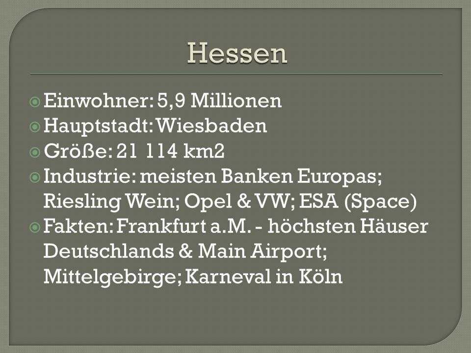  Einwohner: 5,9 Millionen  Hauptstadt: Wiesbaden  Größe: 21 114 km2  Industrie: meisten Banken Europas; Riesling Wein; Opel & VW; ESA (Space)  Fakten: Frankfurt a.M.