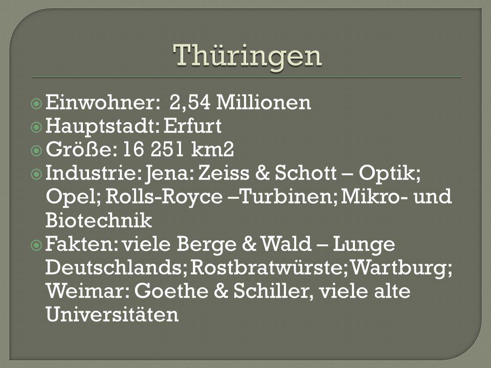  Einwohner: 2,54 Millionen  Hauptstadt: Erfurt  Größe: 16 251 km2  Industrie: Jena: Zeiss & Schott – Optik; Opel; Rolls-Royce –Turbinen; Mikro- und Biotechnik  Fakten: viele Berge & Wald – Lunge Deutschlands; Rostbratwürste; Wartburg; Weimar: Goethe & Schiller, viele alte Universitäten