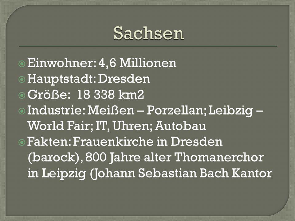  Einwohner: 4,6 Millionen  Hauptstadt: Dresden  Größe: 18 338 km2  Industrie: Meißen – Porzellan; Leibzig – World Fair; IT, Uhren; Autobau  Fakten: Frauenkirche in Dresden (barock), 800 Jahre alter Thomanerchor in Leipzig (Johann Sebastian Bach Kantor