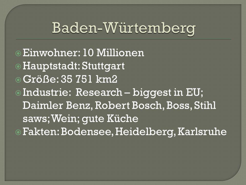  Einwohner: 10 Millionen  Hauptstadt: Stuttgart  Größe: 35 751 km2  Industrie: Research – biggest in EU; Daimler Benz, Robert Bosch, Boss, Stihl saws; Wein; gute Küche  Fakten: Bodensee, Heidelberg, Karlsruhe