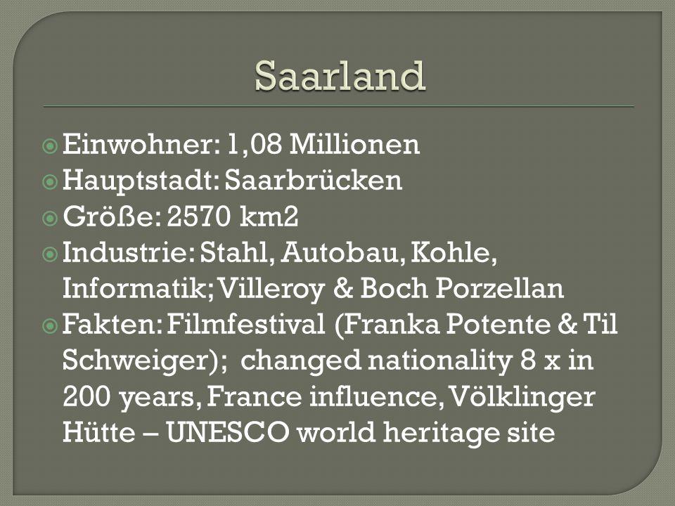  Einwohner: 1,08 Millionen  Hauptstadt: Saarbrücken  Größe: 2570 km2  Industrie: Stahl, Autobau, Kohle, Informatik; Villeroy & Boch Porzellan  Fakten: Filmfestival (Franka Potente & Til Schweiger); changed nationality 8 x in 200 years, France influence, Völklinger Hütte – UNESCO world heritage site