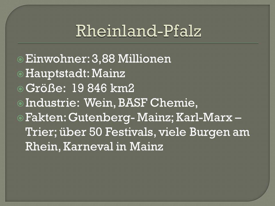  Einwohner: 3,88 Millionen  Hauptstadt: Mainz  Größe: 19 846 km2  Industrie: Wein, BASF Chemie,  Fakten: Gutenberg- Mainz; Karl-Marx – Trier; über 50 Festivals, viele Burgen am Rhein, Karneval in Mainz