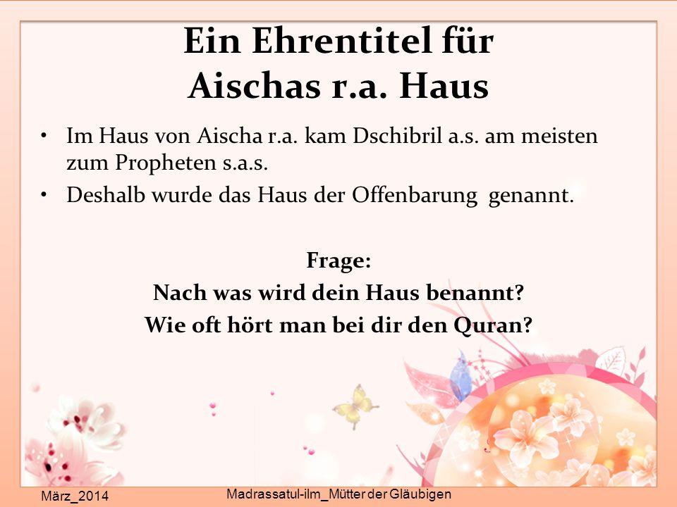 Ein Ehrentitel für Aischas r.a. Haus März_2014 Madrassatul-ilm_Mütter der Gläubigen Im Haus von Aischa r.a. kam Dschibril a.s. am meisten zum Prophete
