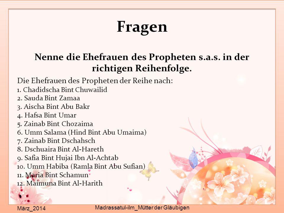 Fragen Nenne die Ehefrauen des Propheten s.a.s. in der richtigen Reihenfolge. Die Ehefrauen des Propheten der Reihe nach: 1. Chadidscha Bint Chuwailid