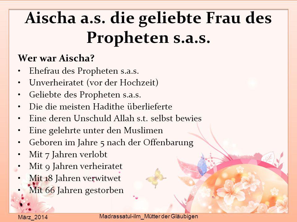 Aischa a.s. die geliebte Frau des Propheten s.a.s. Wer war Aischa? Ehefrau des Propheten s.a.s. Unverheiratet (vor der Hochzeit) Geliebte des Prophete