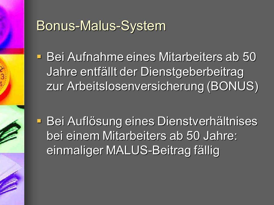 Bonus-Malus-System  Bei Aufnahme eines Mitarbeiters ab 50 Jahre entfällt der Dienstgeberbeitrag zur Arbeitslosenversicherung (BONUS)  Bei Auflösung