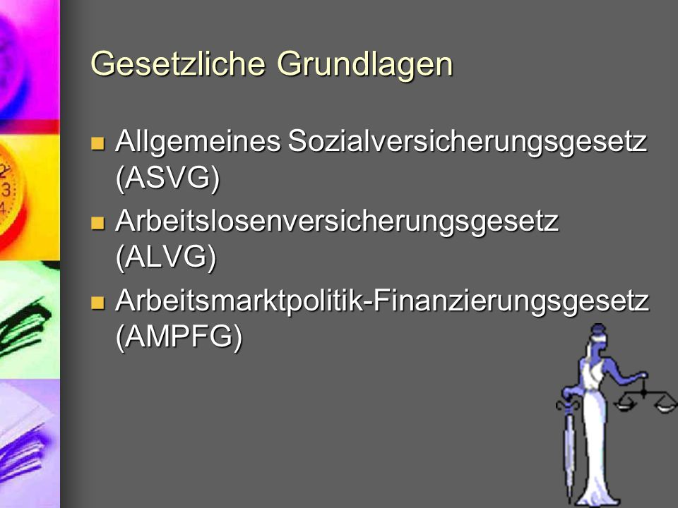 Gesetzliche Grundlagen Allgemeines Sozialversicherungsgesetz (ASVG) Allgemeines Sozialversicherungsgesetz (ASVG) Arbeitslosenversicherungsgesetz (ALVG