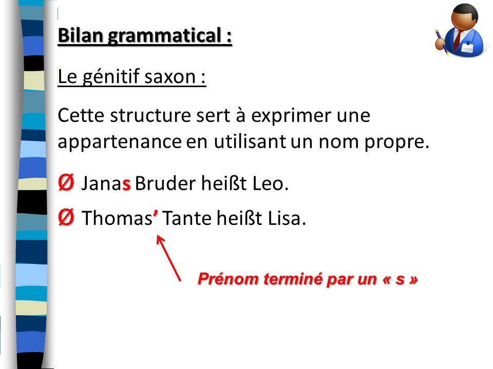Bilan grammatical : Le génitif saxon : Cette structure sert à exprimer une appartenance en utilisant un nom propre. Ø s Ø Janas Bruder heißt Leo. Ø '