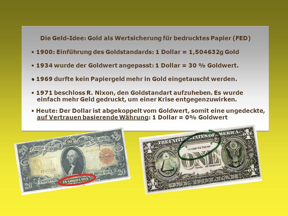 Die Geld-Idee: Gold als Wertsicherung für bedrucktes Papier (FED) 1900: Einführung des Goldstandards: 1 Dollar = 1,504632g Gold 1934 wurde der Goldwer