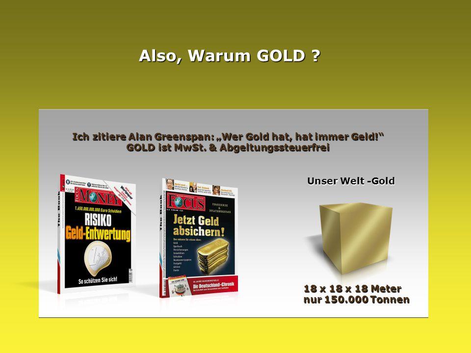 """Unser Welt -Gold 18 x 18 x 18 Meter nur 150.000 Tonnen Also, Warum GOLD ? Ich zitiere Alan Greenspan: """"Wer Gold hat, hat immer Geld!"""" GOLD ist MwSt. &"""