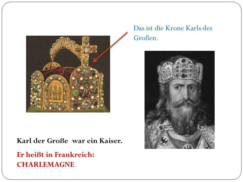 Das ist die Krone Karls des Großen. Karl der Große war ein Kaiser. Er heißt in Frankreich: CHARLEMAGNE.