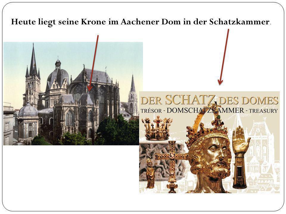 Heute liegt seine Krone im Aachener Dom in der Schatzkammer.