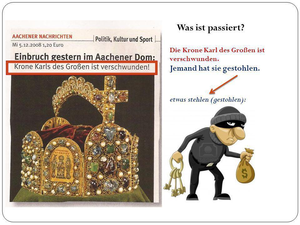 Was ist passiert? Die Krone Karl des Großen ist verschwunden. Jemand hat sie gestohlen. etwas stehlen (gestohlen):
