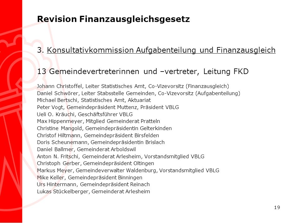 Revision Finanzausgleichsgesetz 3. Konsultativkommission Aufgabenteilung und Finanzausgleich 13 Gemeindevertreterinnen und –vertreter, Leitung FKD Joh