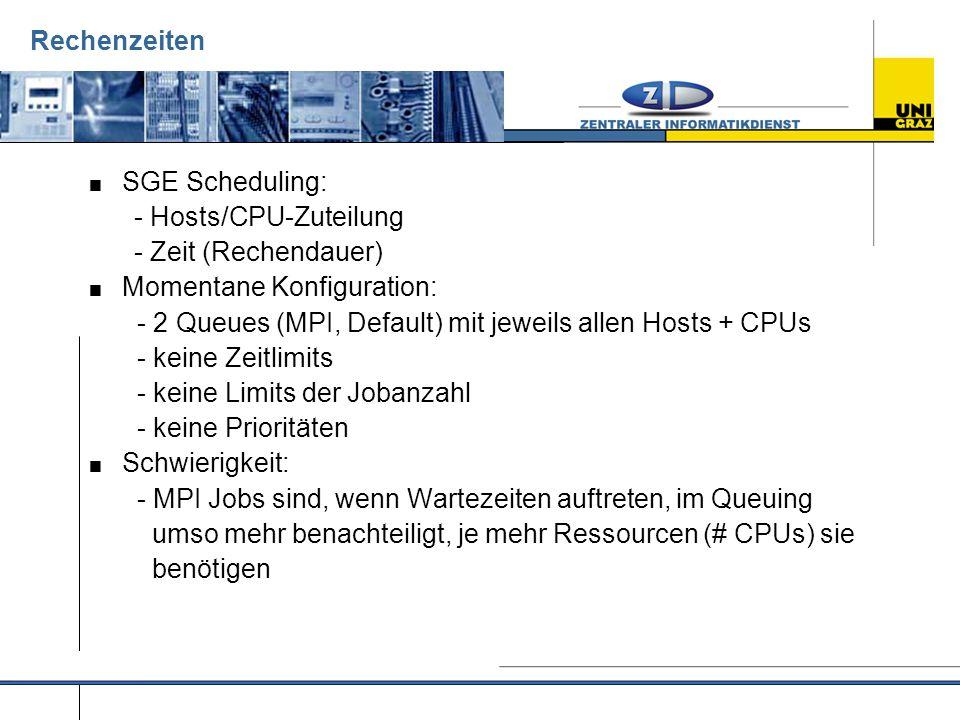 Rechenzeiten  SGE Scheduling: - Hosts/CPU-Zuteilung - Zeit (Rechendauer)  Momentane Konfiguration: - 2 Queues (MPI, Default) mit jeweils allen Hosts + CPUs - keine Zeitlimits - keine Limits der Jobanzahl - keine Prioritäten  Schwierigkeit: - MPI Jobs sind, wenn Wartezeiten auftreten, im Queuing umso mehr benachteiligt, je mehr Ressourcen (# CPUs) sie benötigen