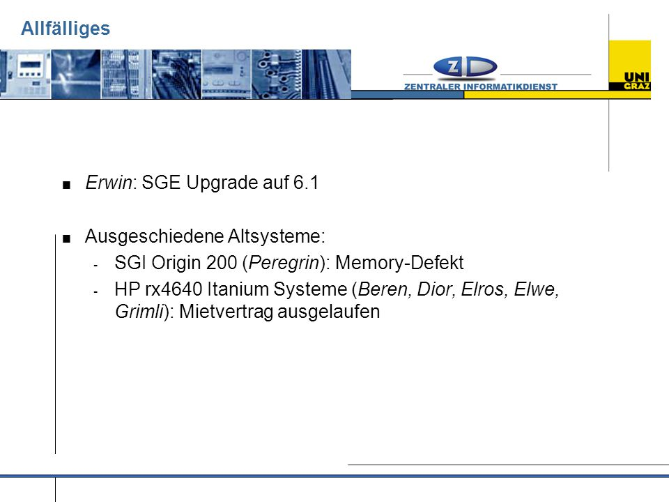 Allfälliges  Erwin: SGE Upgrade auf 6.1  Ausgeschiedene Altsysteme: - SGI Origin 200 (Peregrin): Memory-Defekt - HP rx4640 Itanium Systeme (Beren, Dior, Elros, Elwe, Grimli): Mietvertrag ausgelaufen