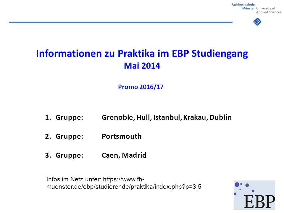 Informationen zu Praktika im EBP Studiengang Mai 2014 Promo 2016/17 1.Gruppe:Grenoble, Hull, Istanbul, Krakau, Dublin 2.Gruppe: Portsmouth 3.Gruppe:Ca