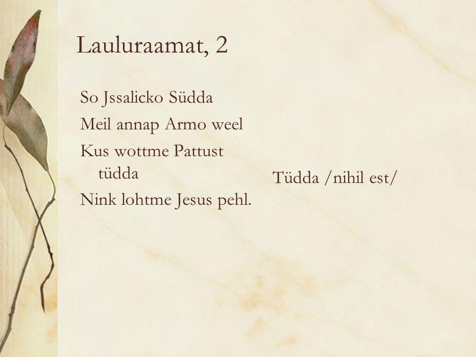 Lauluraamat, 2 So Jssalicko Südda Meil annap Armo weel Kus wottme Pattust tüdda Nink lohtme Jesus pehl.