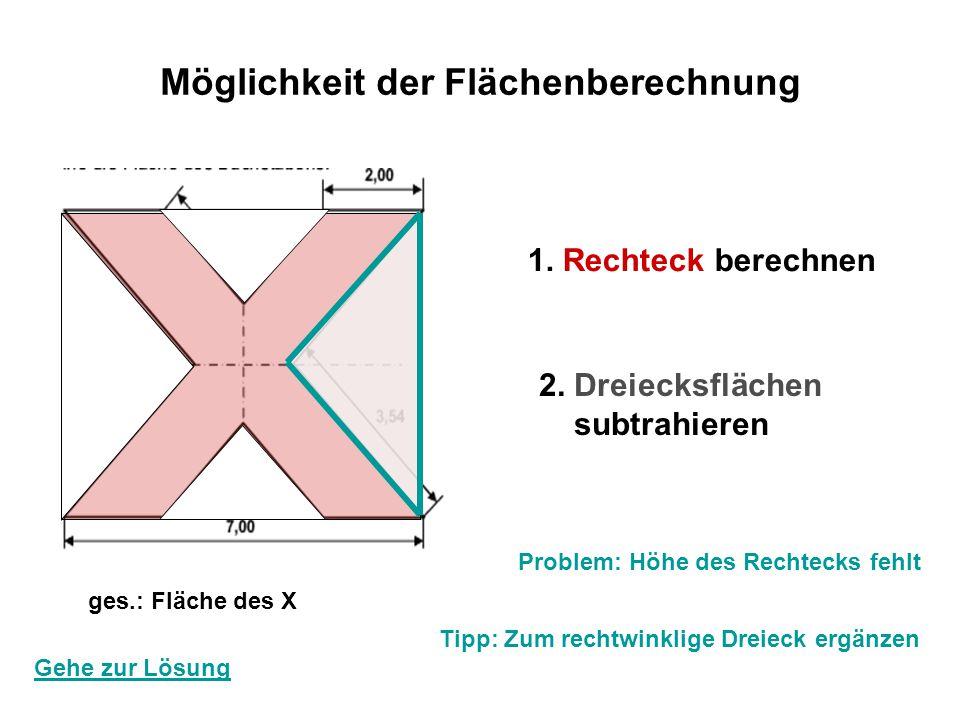Möglichkeit der Flächenberechnung 1. Rechteck berechnen 2. Dreiecksflächen subtrahieren ges.: Fläche des X Gehe zur Lösung Problem: Höhe des Rechtecks