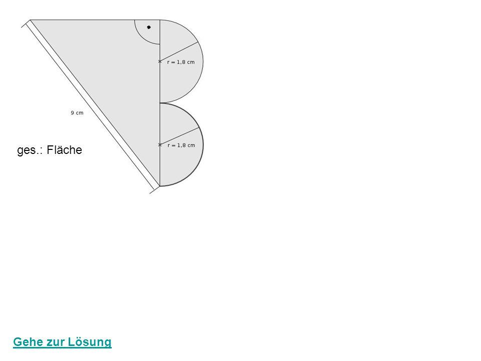 ges.: Fläche A Halbkreise: 1,8² * 3,14 = 10,17 cm² Seite a: 1,8 cm * 4 = 7,2 cm Seite b: 9² - 7,2² = b² 81 – 51,64 = b² √29,16 = √b² 5,4 cm = b Fläche Dreieck: 7,2 * 5,4 = 19,44 cm² 2 Fläche gesamt: 19,44 + 10,17 = 29,61 cm² 7,2 10,17 5,4 19,44 zurück zur Startseite