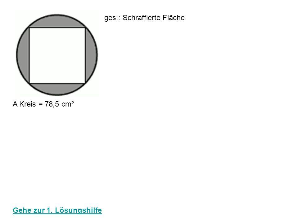 A Kreis = 78,5 cm² ges.: Schraffierte Fläche Radius: r² = 78,5 cm² : 3,14 √ r² = √ 25 r = 5 cm 5 90° Fläche Dreieck: 5 * 5 = 12,5 cm² 2 Fläche Quadrat: 12,5 cm² * 4 = 50 cm² Schraffierte Fläche: 78,5 cm² - 50 cm² = 28,5 cm² zurück zur Startseite