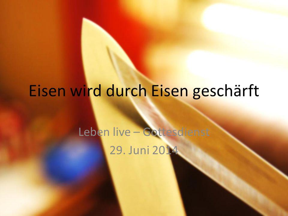 Eisen wird durch Eisen geschärft Leben live – Gottesdienst 29. Juni 2014