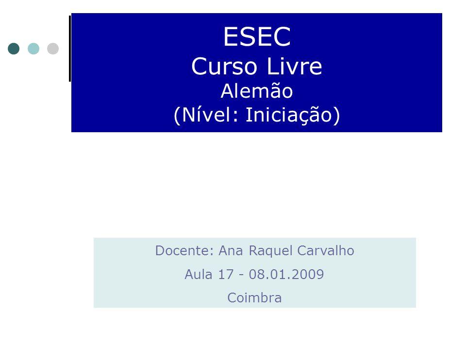 ESEC Curso Livre Alemão (Nível: Iniciação) Docente: Ana Raquel Carvalho Aula 17 - 08.01.2009 Coimbra
