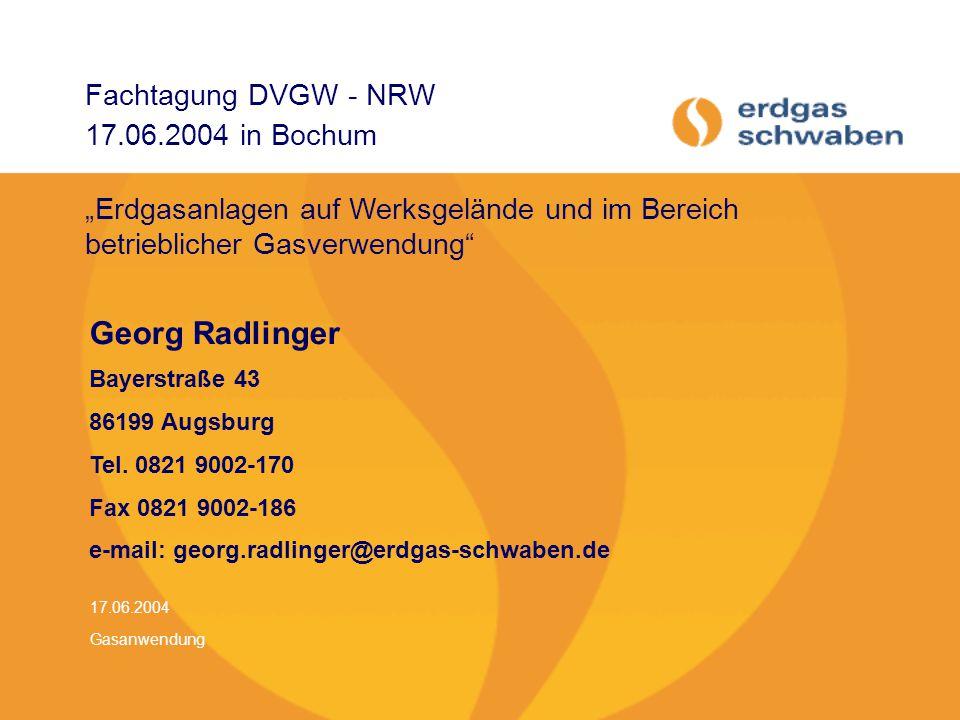 17.06.2004 Gasanwendung Fachtagung DVGW - NRW 17.06.2004 in Bochum Georg Radlinger Bayerstraße 43 86199 Augsburg Tel. 0821 9002-170 Fax 0821 9002-186